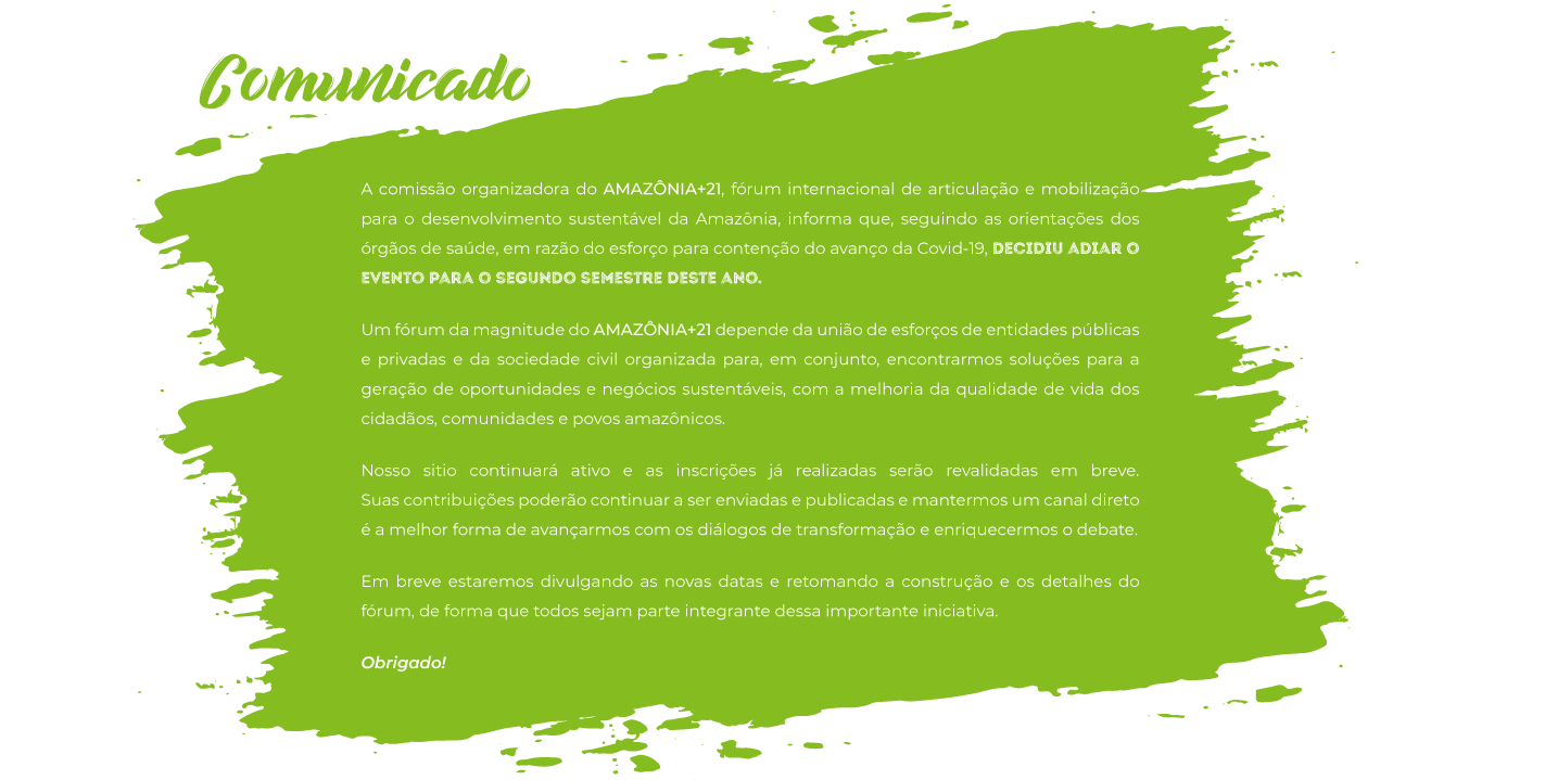 A comissão organizadora do AMAZÔNIA+21, fórum internacional de articulação e mobilização para o desenvolvimento sustentável da Amazônia, informa que, seguindo as orientações dos órgãos de saúde, em razão do esforço para contenção do avanço da Covid-19, decidiu adiar o evento para o segundo semestre deste ano.  Um fórum da magnitude do AMAZÔNIA+21 depende da união de esforços de entidades públicas e privadas e da sociedade civil organizada para, em conjunto, encontrarmos soluções para a geração de oportunidades e negócios sustentáveis, com a melhoria da qualidade de vida dos cidadãos, comunidades e povos amazônicos. Nosso sitio continuará ativo e as inscrições já realizadas serão revalidadas em breve. Suas contribuições poderão continuar a ser enviadas e publicadas e mantermos um canal direto é a melhor forma de avançarmos com os diálogos de transformação e enriquecermos o debate. Em breve estaremos divulgando as novas datas e retomando a construção e os detalhes do fórum, de forma que todos sejam parte integrante dessa importante iniciativa. Obrigado!